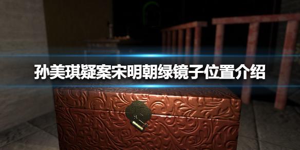 孙美琪疑案宋明朝线索绿镜子在哪-绿镜子位置介绍
