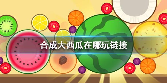 合成大西瓜在哪玩链接 合成大西瓜游戏入口分享