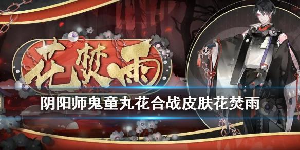 阴阳师2021二月花合战皮肤介绍-鬼童丸花合战皮肤花焚雨