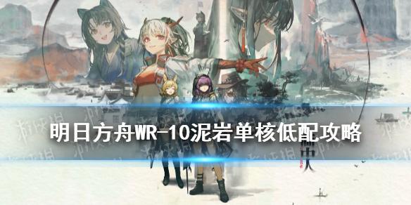 《明日方舟》WR-10怎么打 画中人WR10泥岩单核低配