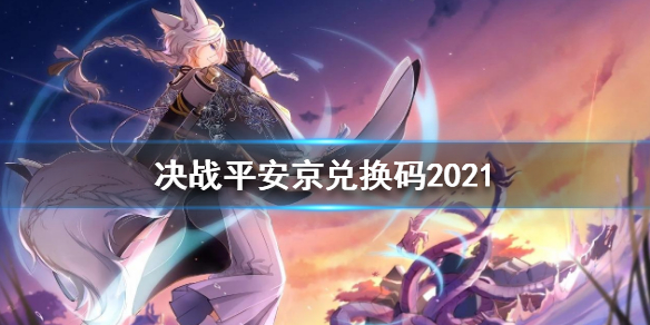 决战平安京礼包兑换码2021大全-2021礼包兑换码有哪些