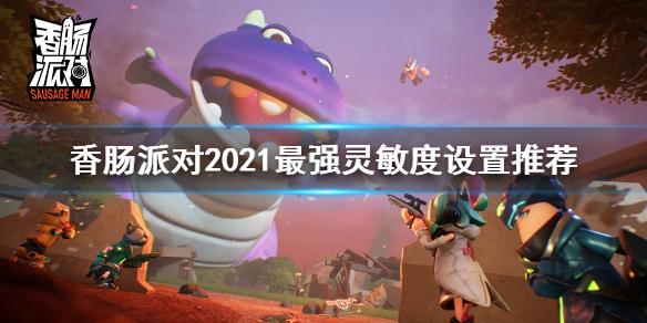 香肠派对2021灵敏度设置推荐-灵敏度2021最强设置