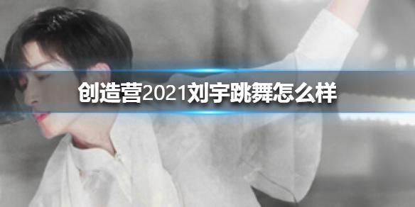 创造营2021刘宇跳舞怎么样 创造营2021刘宇跳舞介