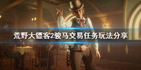 《荒野大镖客2》骏马交易任务怎么玩 骏马交易任务玩法分享