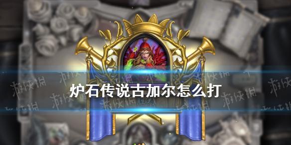 《炉石传说》古加尔怎么打 英雄之书瓦莉拉古加