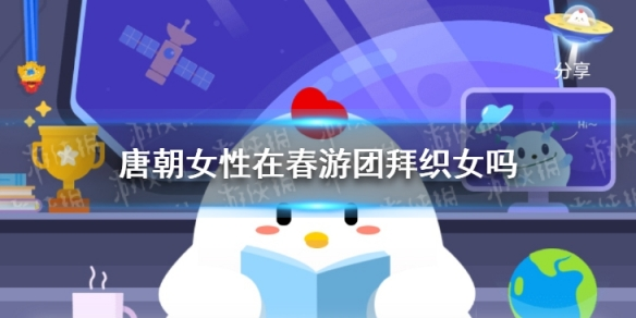 小鸡宝宝答题:唐朝女性在春游团拜织女吗