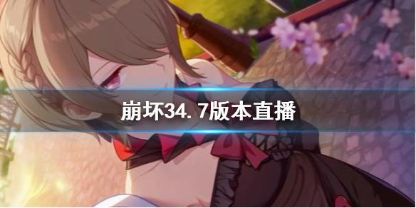 崩坏34.7版本直播 崩坏34.7直播图文回顾