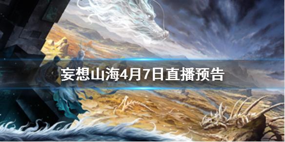 《妄想山海》4月7日直播预告 策划面对面直播介