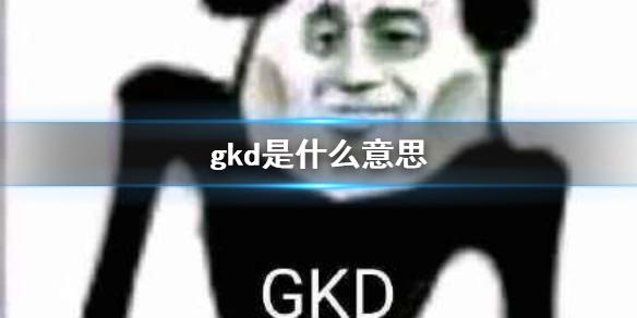 gkd是什么意思 gkd网络用语缩写介绍