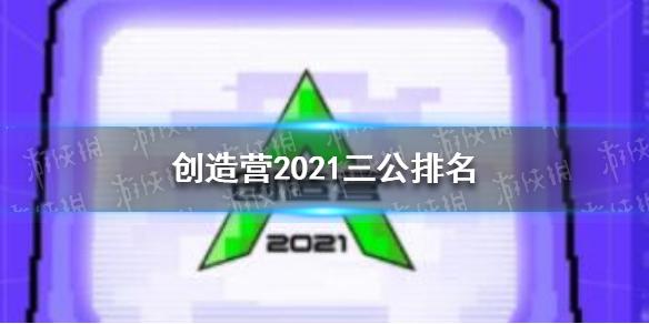 创造营2021三公排名 创造营2021三公排名是什么