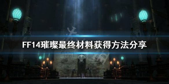 《最终幻想14》璀璨最终材料怎么获得?璀璨最终材料获得方法分享