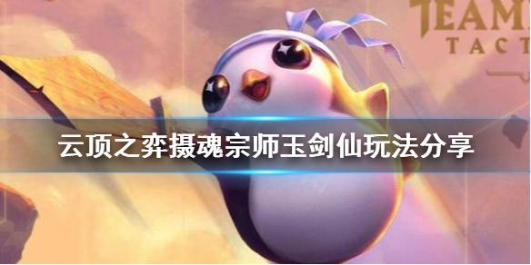 《云顶之弈》摄魂宗师玉剑仙怎么玩 摄魂宗师玉剑仙玩法分享