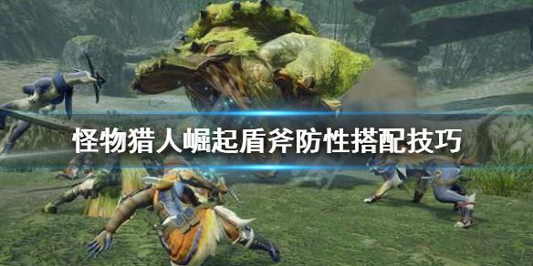 《怪物猎人崛起》盾斧防性怎么搭配 盾斧防性搭配技巧