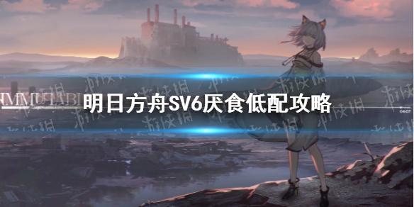 明日方舟SV6低配攻略 明日方舟SV-6厌食新手无精二攻略