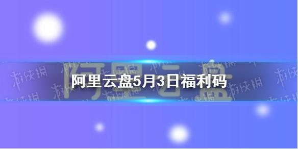 阿里云盘福利码5.3 5月3日扩容码最新