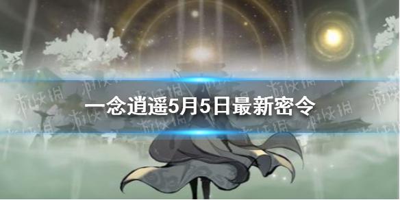 《一念逍遥》5月5日最新密令 2021年5月5日兑换码