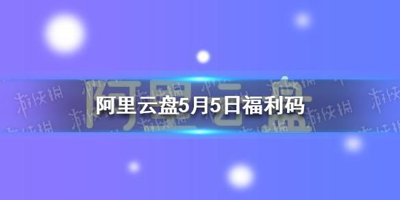 《阿里云盘》福利码5.5 5月5日扩容码最新
