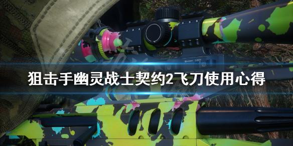 《狙击手幽灵战士契约2》飞刀怎么用?飞刀使用心得