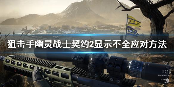 《狙击手幽灵战士契约2》挑战中文显示不全怎么办?显示不全应对方法