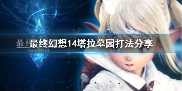 《最终幻想14》塔拉墓园怎么打?塔拉墓园打法分享