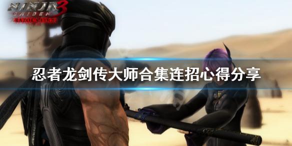 《忍者龙剑传大师合集》怎么连招?连招心得分享