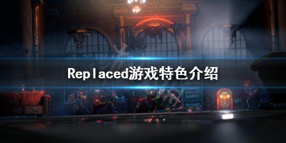 《Replaced》好玩吗?游戏特色介绍