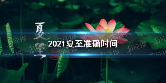 2021夏至几点几分 2021夏至时间介绍