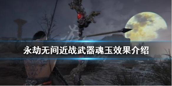《永劫无间》近战武器魂玉效果介绍 近战武器魂玉有哪些?