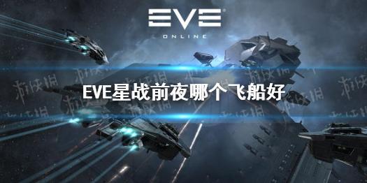 EVE星战前夜飞船培养推荐-哪个飞船好