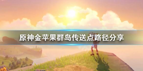 《原神》金苹果群岛传送锚点怎么上去?金苹果群岛传送点路径分享,原神,原神金苹果群岛传送锚点怎么上去,原神金苹果群岛传送点路径分享