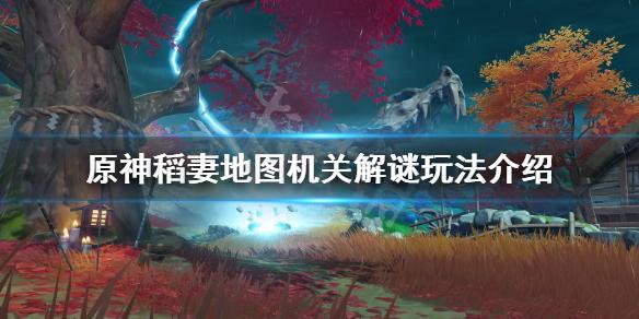 原神稻妻地图机关怎么玩 原神稻妻地图机关解谜玩法介绍