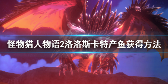 《怪物猎人物语2》洛洛斯卡特产鱼在哪?洛洛斯卡特产鱼获得方法介绍