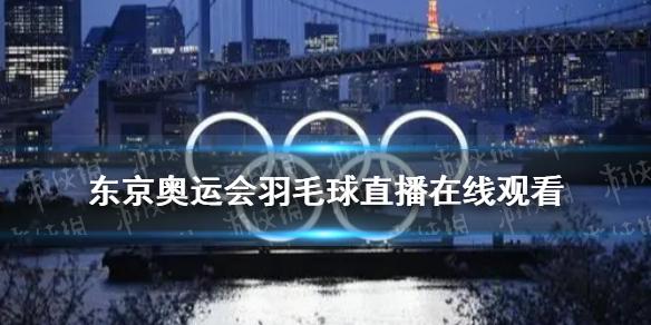 东京奥运会羽毛球直播在哪看 东京奥运会羽毛球