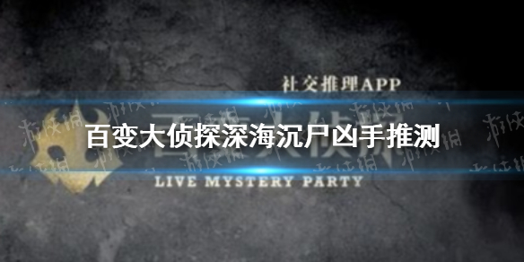 《百变大侦探》深海沉尸凶手推测 深海沉尸凶手