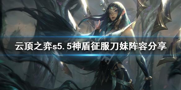 云顶之弈s5.5神盾征服刀妹怎么玩 云顶之弈s5.5神盾征服刀妹