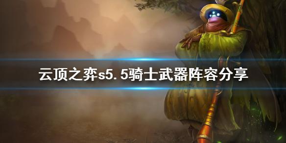 云顶之弈s5.5骑士武器怎么玩 云顶之弈s5.5骑士武器阵容分享