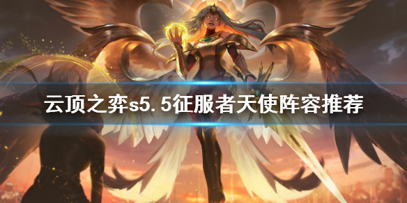 云顶之弈s5.5征服者天使怎么玩 云顶之弈s5.5征服者天使阵容