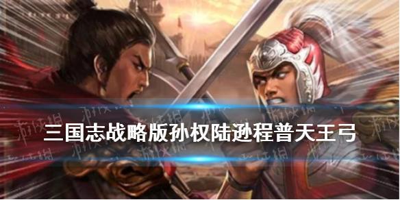 三国志战略版孙权陆逊程普天王弓阵容推荐-天王弓配置