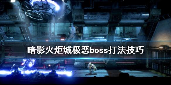 《暗影火炬城》极恶boss怎么打?极恶boss打法技巧