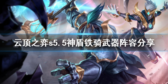 云顶之弈s5.5神盾铁骑武器怎么玩 云顶之弈s5.5神盾铁骑武器