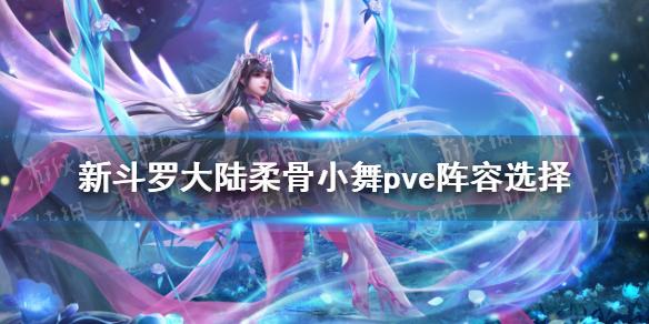 《新斗罗大陆》柔骨小舞pve阵容选择 SS+小舞pve阵容搭配