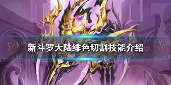 《新斗罗大陆》绯色切割技能介绍 SS+绯色切割技能一览