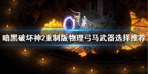《暗黑破坏神2重制版》物理弓马武器选什么?物理弓马武器选择推荐