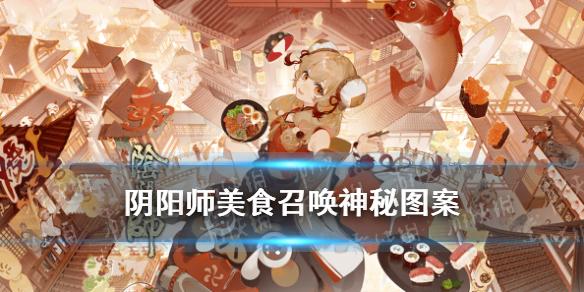 《阴阳师》美食召唤神秘图案 五周年庆美食召唤活动攻略