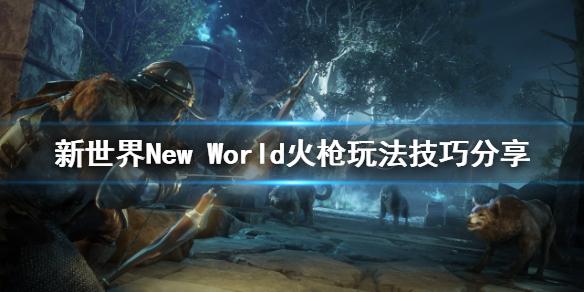 《新世界》New World火枪怎么玩?火枪玩法技巧分享
