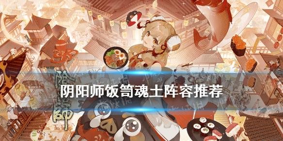 《阴阳师》饭笥魂土阵容 饭笥魂十一阵容搭配攻略(图1)
