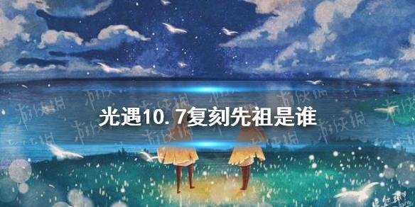 《光遇》10.7复刻先祖是谁 10月7日旅行先祖介绍(图1)