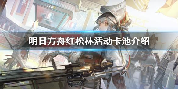 《明日方舟》红松林新干员是谁 红松林活动卡池介绍(图1)